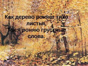 Как дерево роняет тихо листья, Так я роняю грустные слова.
