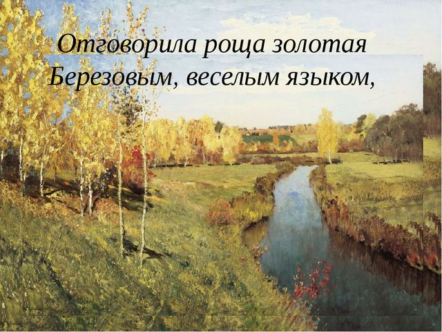 Отговорила роща золотая Березовым, веселым языком,