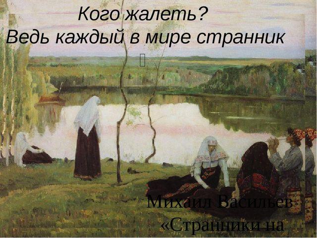 Кого жалеть? Ведь каждый в мире странник ‒ Михаил Васильев «Странники на бере...