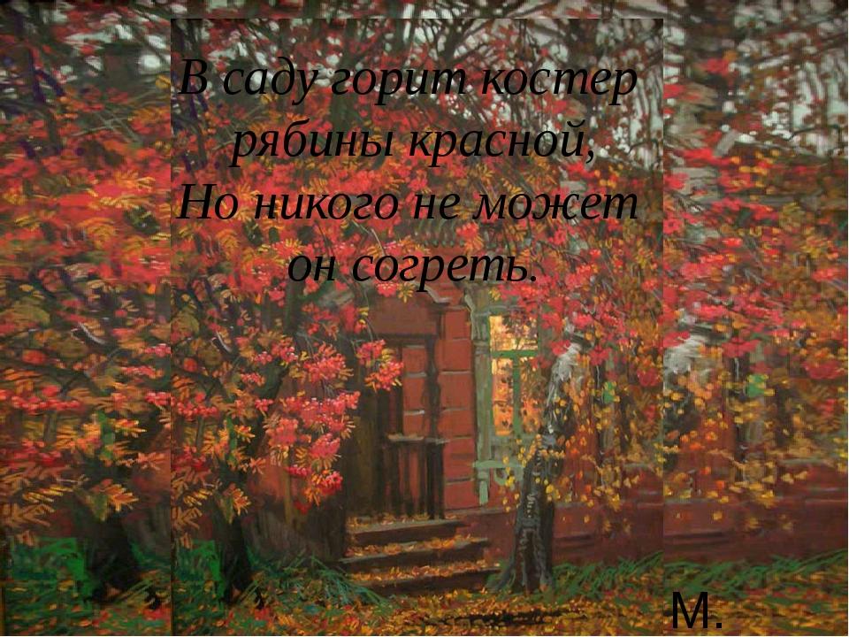 В саду горит костер рябины красной, Но никого не может он согреть. М. Абакумов