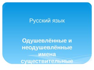 Русский язык Одушевлённые и неодушевлённые имена существительные
