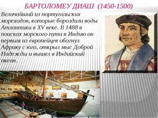 БАРТОЛОМЕУ ДИАШ (1450-1500) Величайший из португальских мореходов, которые бо