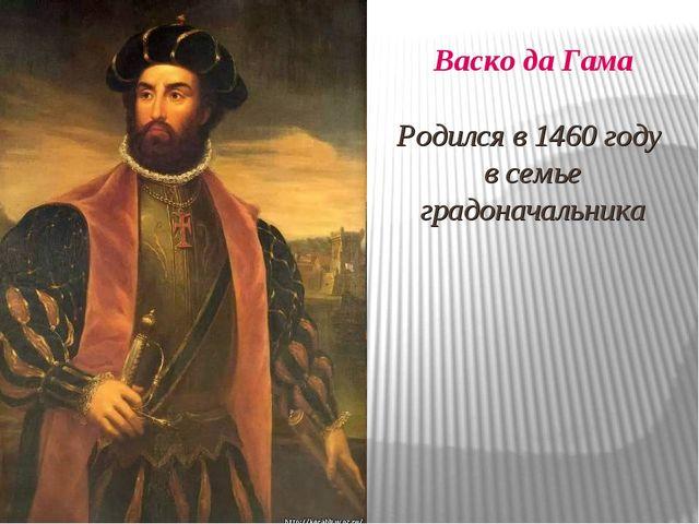 Васко да Гама Родился в 1460 году в семье градоначальника
