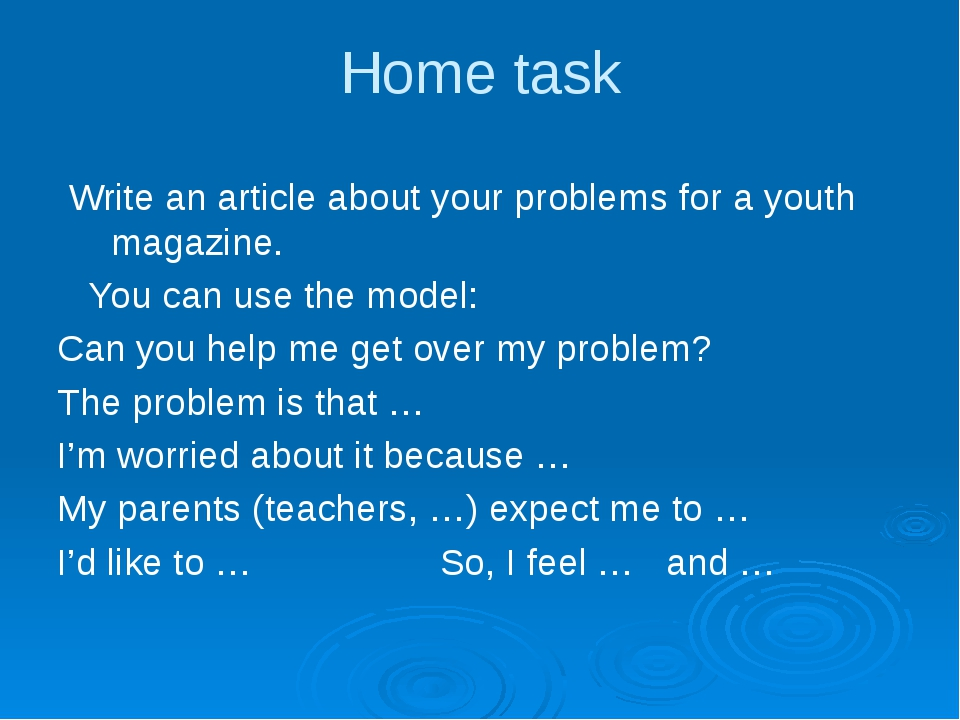 Home task Write an article about your problems for a youth magazine. You can...