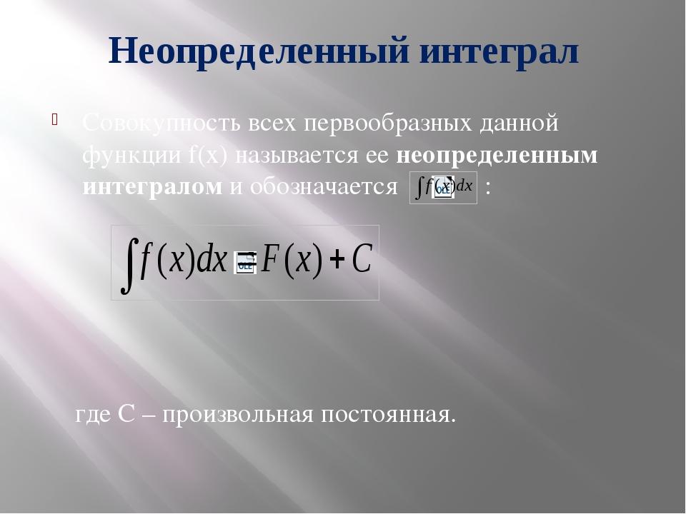 Неопределенный интеграл Совокупность всех первообразных данной функции f(x) н...