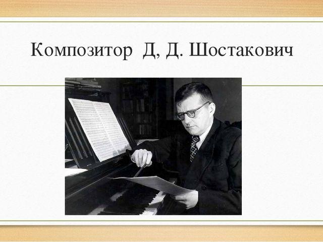 Композитор Д, Д. Шостакович
