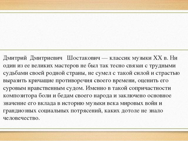 Дмитрий Дмитриевич Шостакович — классик музыки XX в. Ни один из ее великих м...