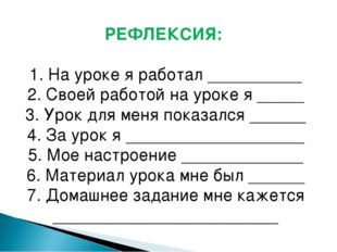 РЕФЛЕКСИЯ: 1. На уроке я работал __________ 2. Своей работой на уроке я ____