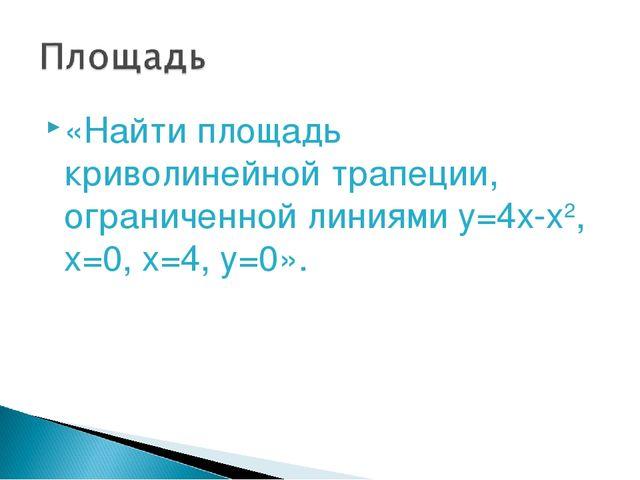 «Найти площадь криволинейной трапеции, ограниченной линиями y=4x-x2, x=0, x=4...