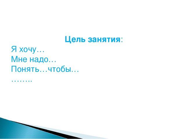 Цель занятия: Я хочу… Мне надо… Понять…чтобы… ……..