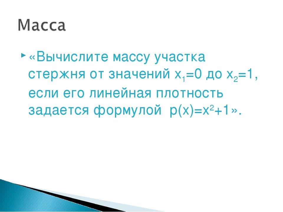 «Вычислите массу участка стержня от значений x1=0 до x2=1, если его линейная...