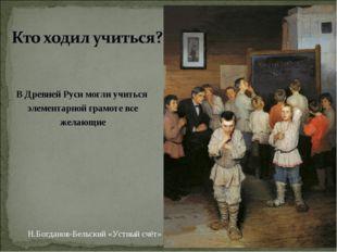 В Древней Руси могли учиться элементарной грамоте все желающие Н.Богданов-Бел