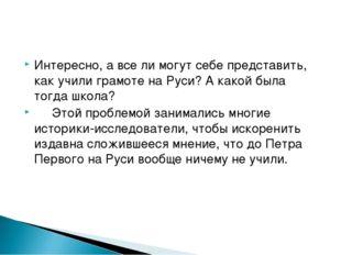 Интересно, а все ли могут себе представить, как учили грамоте на Руси? А како