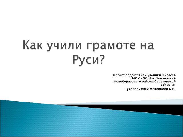 Проект подготовили ученики 8 класса МОУ «СОШ п. Белоярский Новобурасского рай...