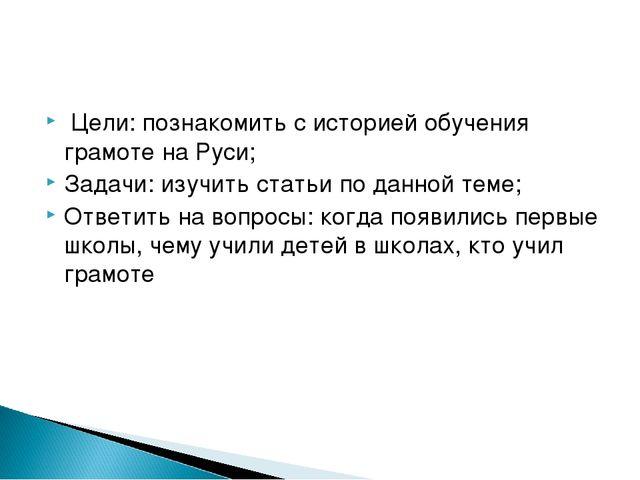 Цели: познакомить с историей обучения грамоте на Руси; Задачи: изучить стать...