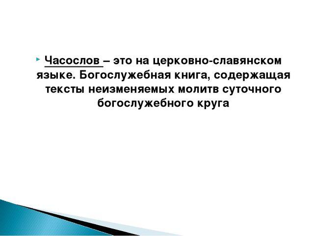 Часослов – это на церковно-славянском языке. Богослужебная книга, содержащая...