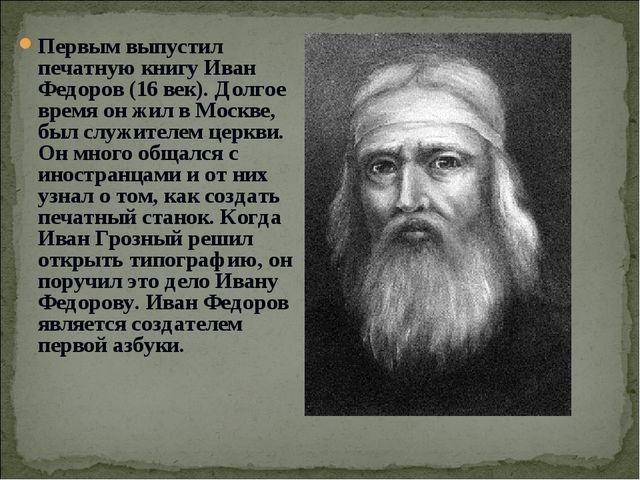 Первым выпустил печатную книгу Иван Федоров (16 век). Долгое время он жил в М...