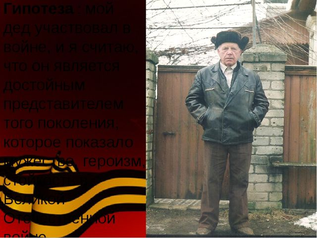 Гипотеза : мой дед участвовал в войне, и я считаю, что он является достойным...