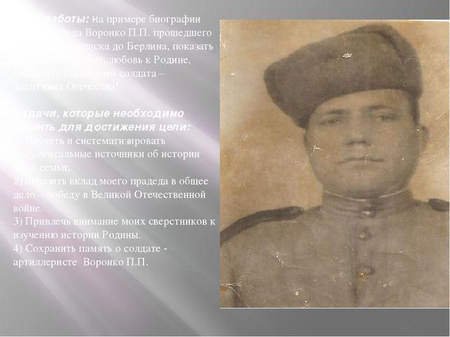 Цель работы: на примере биографии моего прадеда Воронко П.П. прошедшего войну...