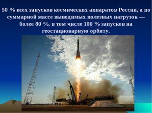 50 % всех запусков космических аппаратов России, а по суммарной массе выводим
