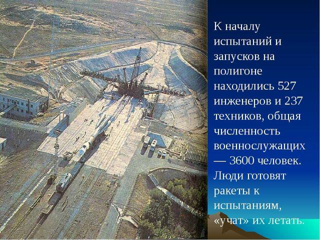 К началу испытаний и запусков на полигоне находились 527 инженеров и 237 техн...