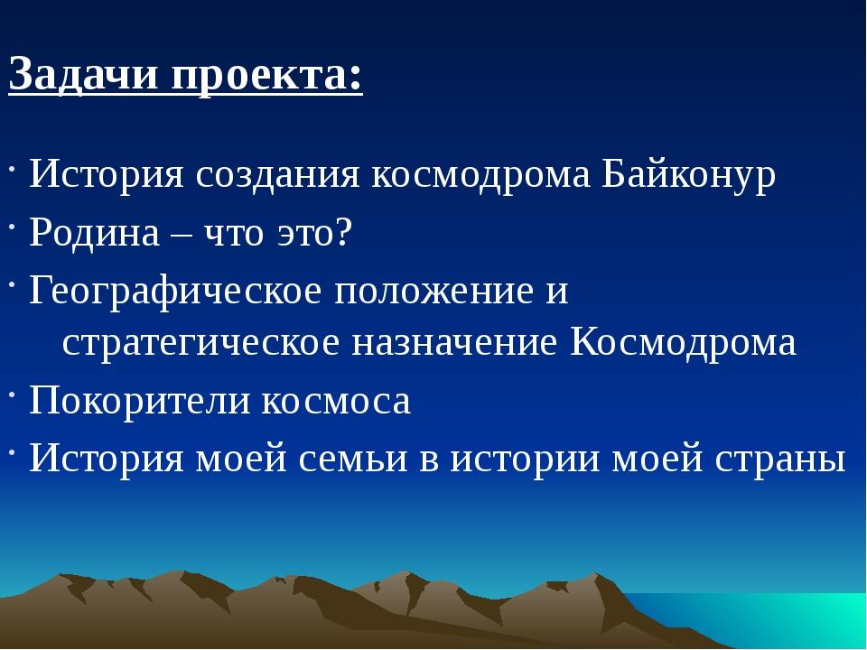 Задачи проекта: История создания космодрома Байконур Родина – что это? Геогра...