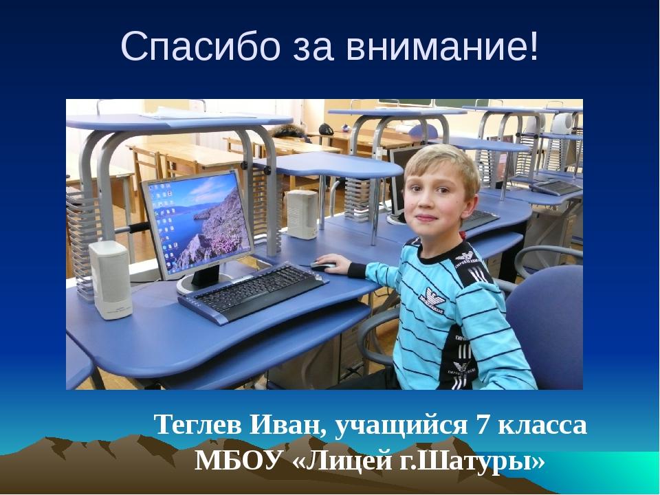 Спасибо за внимание! Теглев Иван, учащийся 7 класса МБОУ «Лицей г.Шатуры»