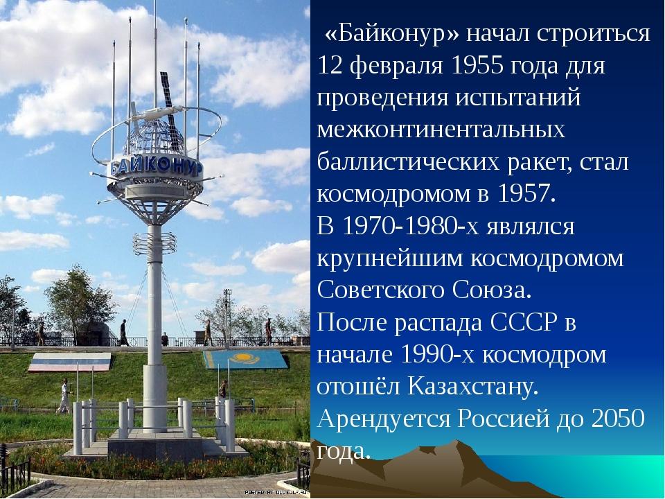 «Байконур» начал строиться 12 февраля 1955 года для проведения испытаний меж...