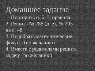 1. Повторить п. 6, 7, правила. 2. Решить № 288 (д, е), № 295 на с. 48 3. Подо
