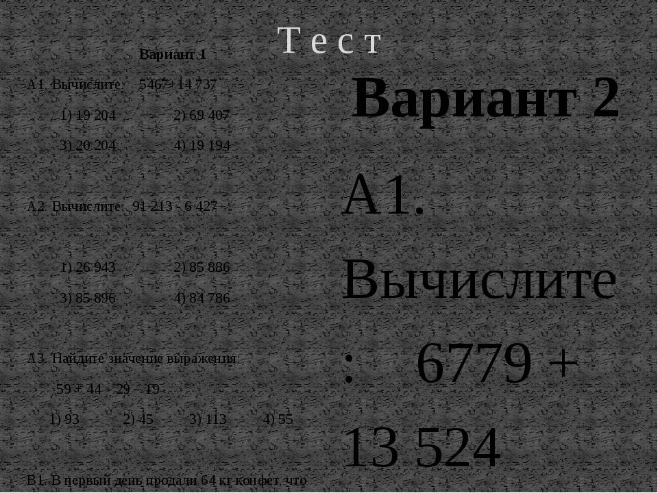 Т е с т Вариант 1 А1. Вычислите: 5467+14737 1)19 204      2)69 407...
