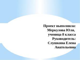 Проект выполнила: Меркулова Юля, ученица 8 класса Руководитель: Слушкина Елен