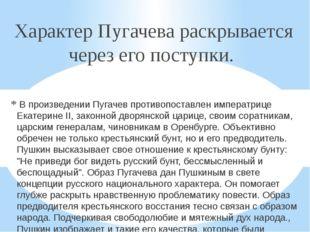 Характер Пугачева раскрывается через его поступки. В произведении Пугачев п