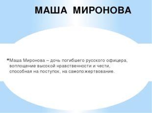 МАША МИРОНОВА Маша Миронова – дочь погибшего русского офицера, воплощение выс
