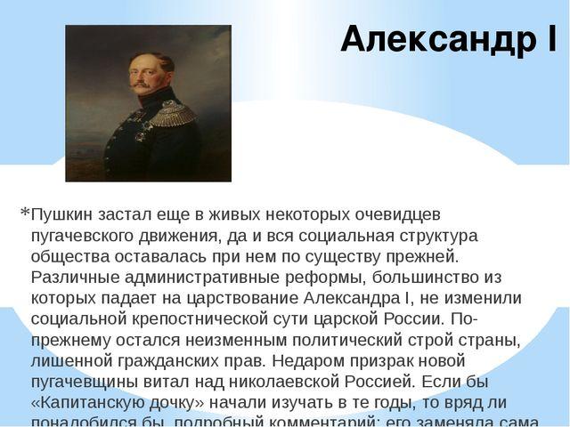Александр I Пушкин застал еще в живых некоторых очевидцев пугачевского движен...