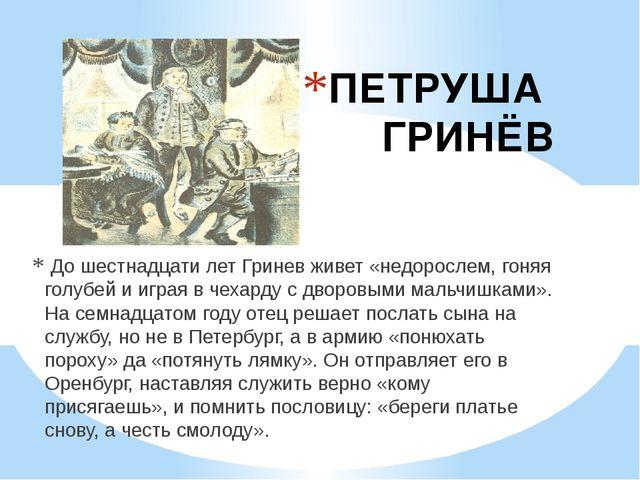 ПЕТРУША ГРИНЁВ До шестнадцати лет Гринев живет «недорослем, гоняя голубей и...