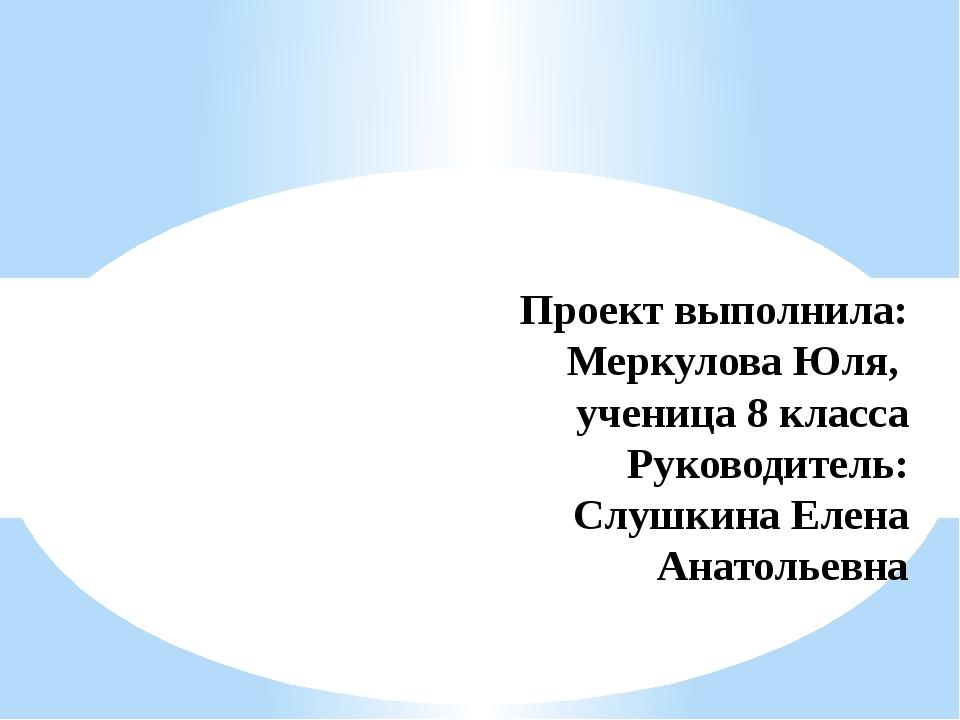 Проект выполнила: Меркулова Юля, ученица 8 класса Руководитель: Слушкина Елен...