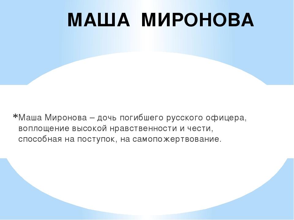 МАША МИРОНОВА Маша Миронова – дочь погибшего русского офицера, воплощение выс...