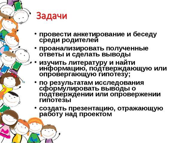 провести анкетирование и беседу среди родителей проанализировать полученные о...