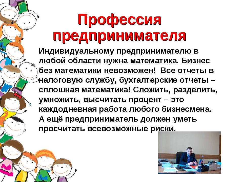 Профессия предпринимателя Индивидуальному предпринимателю в любой области нуж...