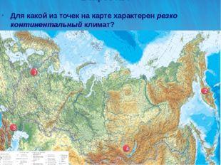 Вопрос №4 Для какой из точек на карте характерен резко континентальный климат