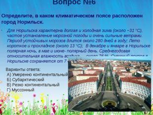 Вопрос №6 Определите, в каком климатическом поясе расположен город Норильск.