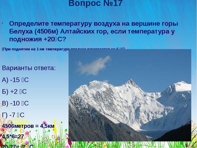 Вопрос №17 Определите температуру воздуха на вершине горы Белуха (4506м) Алта...