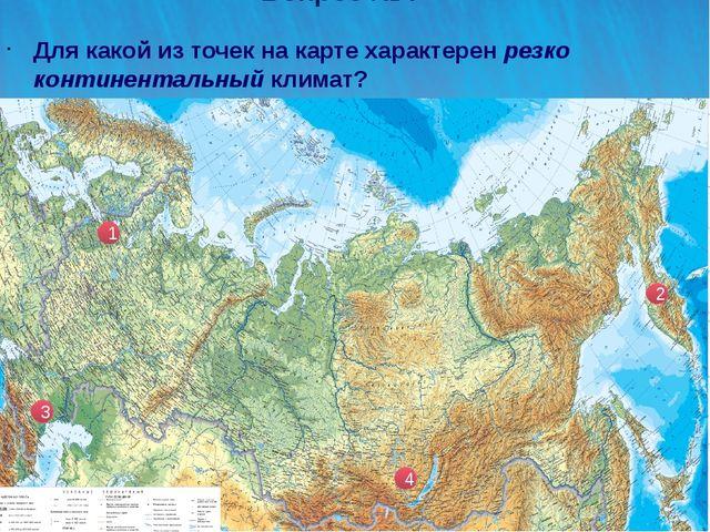 Вопрос №4 Для какой из точек на карте характерен резко континентальный климат...
