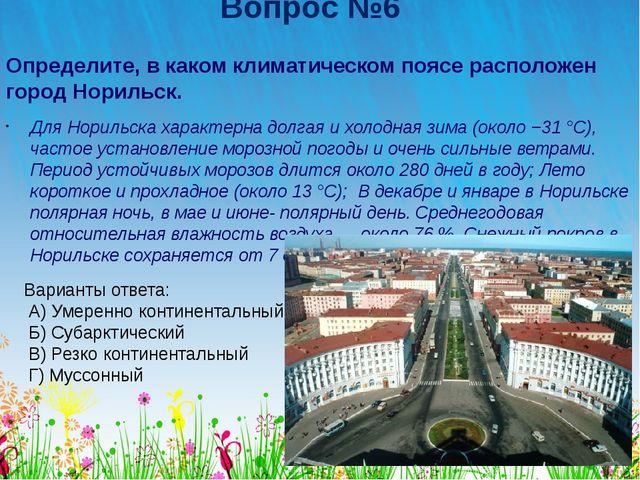 Вопрос №6 Определите, в каком климатическом поясе расположен город Норильск....