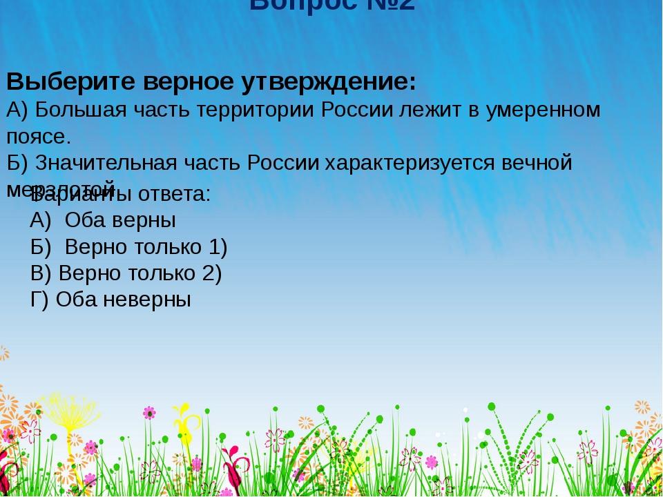 Вопрос №2 Выберите верное утверждение: А) Большая часть территории России леж...