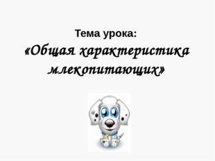 Тема урока: «Общая характеристика млекопитающих»