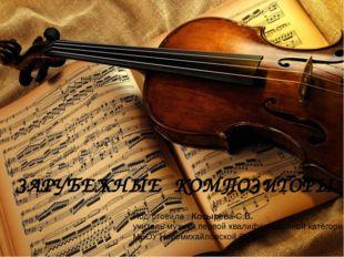 ЗАРУБЕЖНЫЕ КОМПОЗИТОРЫ Подготовила : Козырева С.В. учитель музыки первой ква