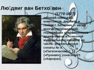 Лю́двиг ван Бетхо́вен (1770-1827) великий немецкий композитор, дирижёр и пиа