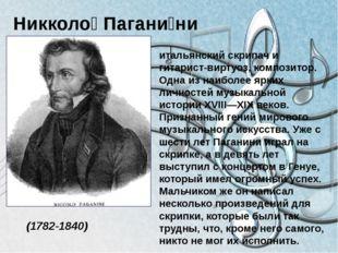 Никколо́ Пагани́ни (1782-1840) итальянский скрипач и гитарист-виртуоз, компо