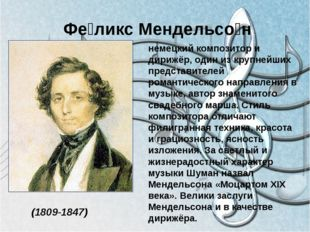 Фе́ликс Мендельсо́н (1809-1847) немецкий композитор и дирижёр, один из крупн